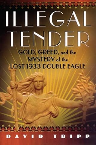 Illegal Tender: Gold, Greed, and the Mystery of the Lost 1933 Double Eagle by David Tripp (2013-11-02)