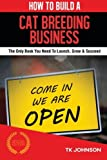 How To Build A Cat Breeding Business: The Only Book You Need To Launch, Grow & Succeed by T K Johnson (2015-09-05)