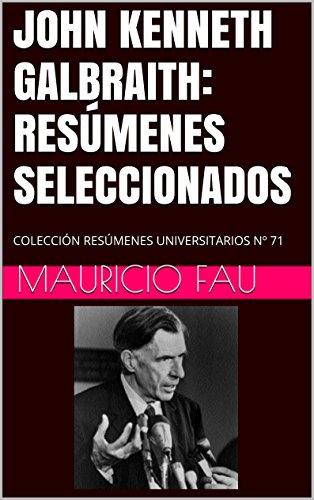 JOHN KENNETH GALBRAITH: RESÚMENES SELECCIONADOS: COLECCIÓN RESÚMENES UNIVERSITARIOS Nº 71 por Mauricio Fau