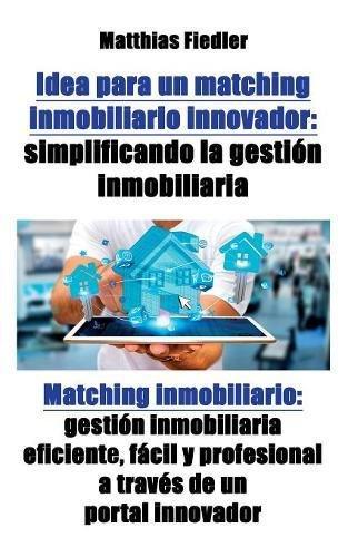 Real Investment Estate Software (Idea para un matching inmobiliario innovador: simplificando la gestion inmobiliaria: Matching inmobiliario: gestion inmobiliaria eficiente, facil y profesional a traves de un portal innovador)
