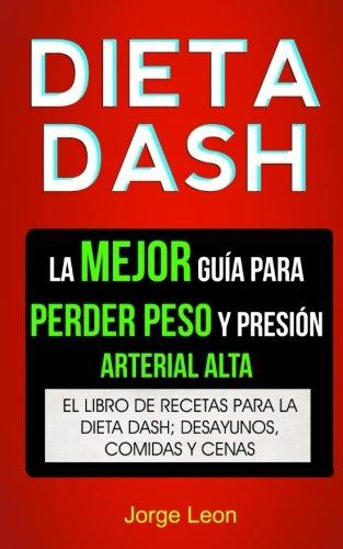 Dieta Dash (Colección): La Mejor Guía Para Perder Peso Y Presión Arterial Alta: Recetas Para Adelgazar: El libro de recetas para la dieta Dash; desayunos, comidas y cenas