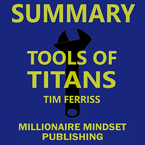 Summary: Tools of Titans by Tim Ferriss: The Tactics, Routines, and Habits of Billionaires, Icons, and World-Class Performers   Key Ideas in 1 Hour or Less