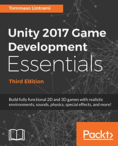 Unity 2017 Game Development Essentials: Build fully functional 2D and 3D games with realistic environments, sounds, physics, special effects, and more!. special effects, and more!, 3rd Edition
