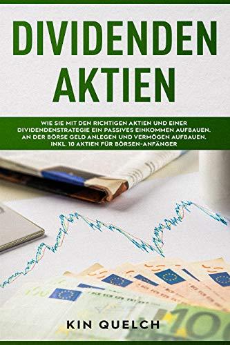 Dividenden Aktien: Wie Sie mit den richtigen Aktien und einer Dividendenstrategie ein passives Einkommen aufbauen. An der Börse Geld anlegen und Vermögen aufbauen. Inkl. 10 Aktien für Börsen-Anfänger