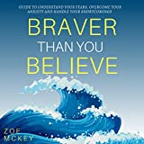 Braver Than You Believe: Guide to Understand Your Fears, Overcome Your Anxiety And Handle Your Shortcomings