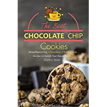 The Best Chocolate Chip Cookies: Mouthwatering Chocolate Chip Cookie Recipes to Satisfy Your Sweet Tooth (English Edition)