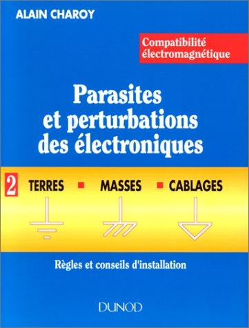 COMPATIBILITE ELECTROMAGNETIQUE. PARASITES ET PERTURBATIONS DES ELECTRONIQUES. Tome 2, terres, masses et cablages, règles et conseils d'installation