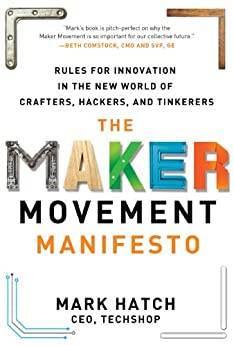 The Maker Movement Manifesto: Rules for Innovation in the New World of Crafters, Hackers, and Tinkerers von [Hatch, Mark]