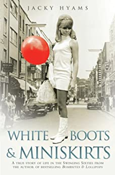 White Boots & Miniskirts - A True Story of Life in the Swinging Sixties: The follow up to Bombsites and Lollipops by [Hyams, Jacky]