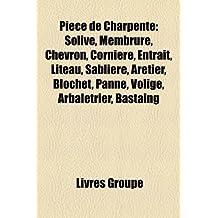 Piece de Charpente: Solive, Membrure, Chevron, Corniere, Entrait, Liteau, Sabliere, Aretier, Blochet, Panne, Volige, Arbaletrier, Bastaing