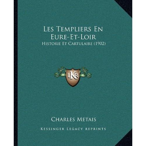 Les Templiers En Eure-Et-Loir: Historie Et Cartulaire (1902)