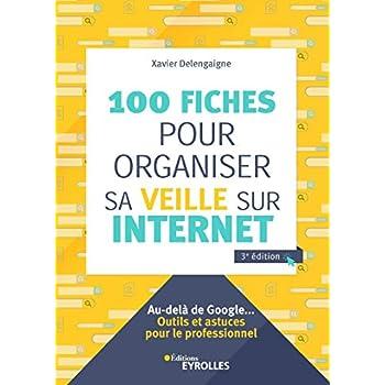 100 fiches pour organiser sa veille sur Internet: Au-delà de Google... Outils et astuces pour le professionnel