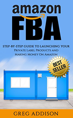 Amazon FBA: Step-By-Step Guide To Launching Your Private Label Products and Making Money On Amazon (Amazon FBA, FBA, Private Label) (English Edition)