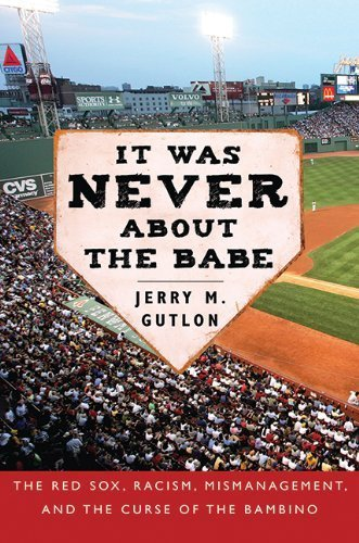 It Was Never About the Babe: The Red Sox, Racism, Mismanagement, and the Curse of the Bambino First edition by Gutlon, Jerry M. (2009) Hardcover