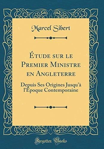 Étude Sur Le Premier Ministre En Angleterre: Depuis Ses Origines Jusqu'à l'Époque Contemporaine (Classic Reprint) par Marcel Sibert