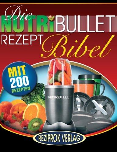 Die NutriBullet Rezept Bibel: 200 Köstliche und Gesund-Nahrhafte Blast und Smoothie Rezepte