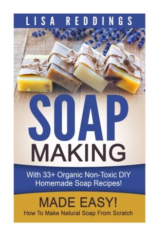 Soap Making: Made Easy! - How To Make Natural Soap From Scratch - With 33+ Organic Non-Toxic DIY Homemade Soap Recipes! (Aromatherapy, Homemade Beauty, Essential Oils)