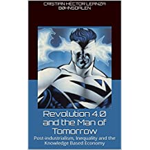 Revolution 4.0 and the Man of Tomorrow: Post-industrialism, Inequality and the Knowledge Based Economy - Part 1 (English Edition)