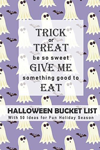 Trick or Treat, Be So Sweet, Give Me Something Good to Eat Halloween Bucket List: With 50 Ideas for Fun Holiday Season (Have a Spooktacular Halloween Collection)