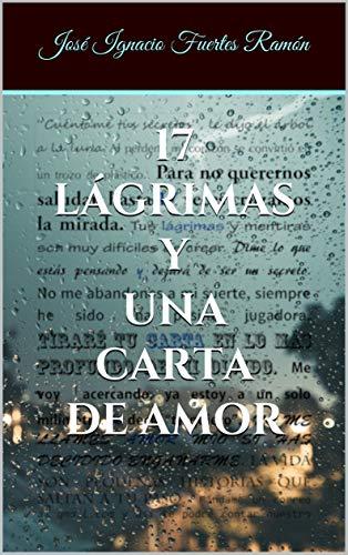 17 LÁGRIMAS Y UNA CARTA DE AMOR por José Ignacio Fuertes Ramón