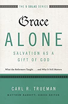 Grace Alone---Salvation as a Gift of God: What the Reformers Taughts...and Why It Still Matters (The Five Solas Series) di [Trueman, Carl R.]