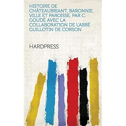 Histoire de Châteaubriant, baronnie, ville et paroisse, par C. Goudé avec la collaboration de l'abbé Guillotin de Corson