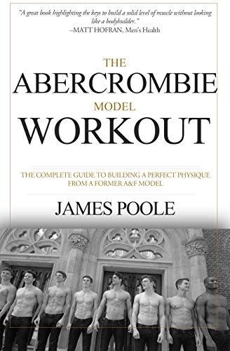 The Abercrombie Model Workout: The Complete Guide To Building A Perfect Physique From A Former A&F Model