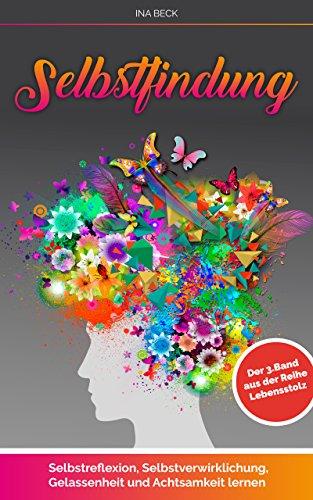 Selbstfindung: Selbstreflexion, Selbstverwirklichung, Gelassenheit und Achtsamkeit lernen. Der 3 Band aus der Reihe Achtsamkeit (Lebensstolz)
