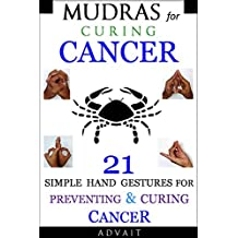 Mudras for Curing Cancer: 21 Simple Hand Gestures for Preventing & Curing Cancer: [A Holistic Approach for Curing Cancer] (Mudra Healing Book 11) (English Edition)