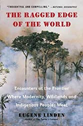 The Ragged Edge of the World: Encounters at the Frontier Where Modernity, Wildlands and Indigenous Peoples Mee t by Eugene Linden (2012-03-27)