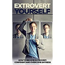 Extrovert Yourself: How To Become Extrovert, Confident and Overcome Shyness (Extrovert, Introvert, Ambivert, Become Extrovert) (English Edition)