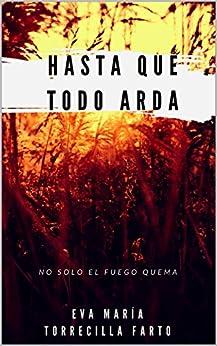 Hasta que todo arda (1/2): No solo el fuego quema de [Farto, Eva María Torrecilla]