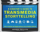 A Creator's Guide to Transmedia Storytelling: How to Captivate and Engage Audiences across Multiple Platforms by Phillips, Andrea Published by McGraw-Hill Professional (2012)