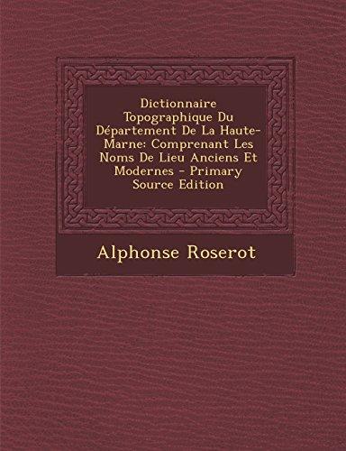 Dictionnaire Topographique Du Departement de la Haute-Marne: Comprenant Les Noms de Lieu Anciens Et Modernes - Primary Source Edition