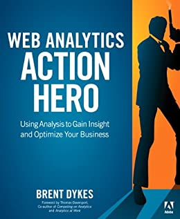 Web Analytics Action Hero: Using Analysis to Gain Insight and Optimize Your Business by [Dykes, Brent]