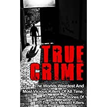 True Crime: The Worlds Weirdest And Most Vicious Killers Of All Time: True Crime Stories Of The Sick Minded Killers (Serial Killers True Crime Book 2) (English Edition)