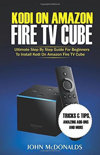 Kodi on Amazon Fire TV Cube: Ultimate Step By Step Guide For Beginners To Install Kodi On Amazon Fire TV Cube, Tricks and Tips, Amazing Add-ons and more