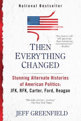 Then Everything Changed: Stunning Alternate Histories: JFK, RFK, Carter, Ford, Reagan: Written by Jeff Greenfield, 2012 Edition, (Reprint) Publisher: Penguin [Paperback]