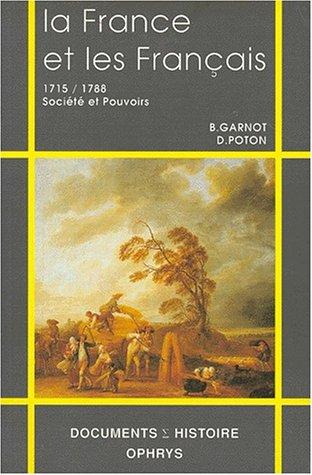 LA FRANCE ET LES FRANÇAIS AU XVIIIEME SIECLE. : 1715 / 1788, Sociétés et Pouvoirs par Didier Poton, Benoît Garnot