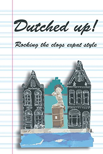 Dutched Up!: Rocking the Clogs Expat Style