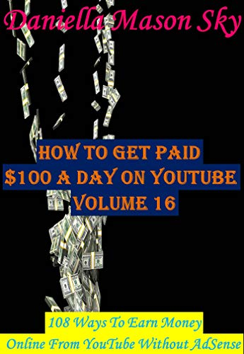 How To Get Paid $100 A Day On YouTube Volume 16: 108 Ways To Earn Money Online From YouTube Without AdSense (YouTube Money Making Tips Series). (English Edition)