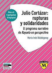 Julio Cortázar : rupturas y solidaridades. El programa narrativo de Rayuela en perspectiva. (Major) (Spanish Edition)