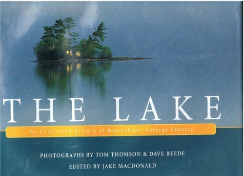 Lake, The: An Illustrated History of Manitobans' Cottage Country by Jake MacDonald (Lake Cottage)