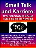 Small Talk und Karriere: Unternehmerische Erfolge durch exzellente Kontakte - 123 Seiten: Weil wir mit stiller Verzweiflung beobachten, wie verkrampft ... sich manch lieber Mitmensch anstellt.