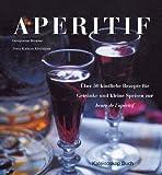 Aperitif. Über 50 köstliche Rezepte für Getränke und kleine Speisen zur heure de l'apéritif