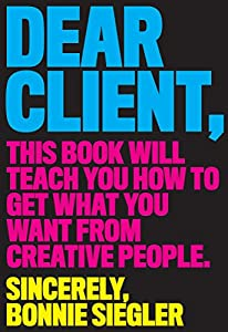 diseño web empresarial: Dear Client: This Book Will Teach You How to Get What You Want from Creative Peo...