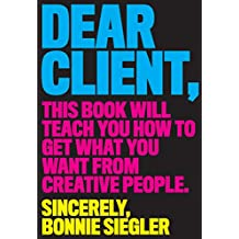 Dear Client: This Book Will Teach You How to Get What You Want from Creative People (English Edition)