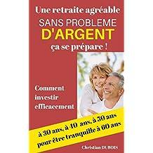 Une retraite agréable et sans problème d'argent, ça se prépare.: Comment investir efficacement à 30 ans, 40 ans, 50 ans pour être tranquille à 60 ans