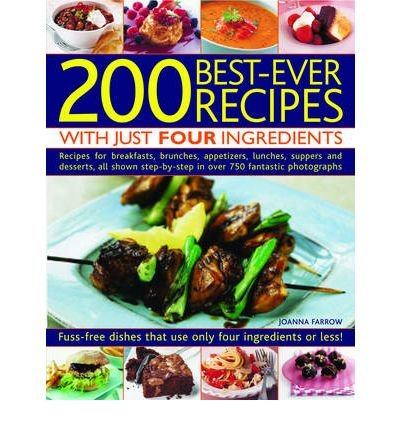 200 Best-ever Recipes with Just Four Ingredients: Fuss-free Dishes That Use Only Four Ingredients or Less! - Recipes for Breakfasts, Brunches, Appetizers, Lunches, Suppers and Desserts, All Shown in Over 750 Fantastic Colour Photographs (Paperback) - Common