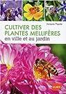 Cultiver des plantes mellifères en ville et au jardin par Piquée